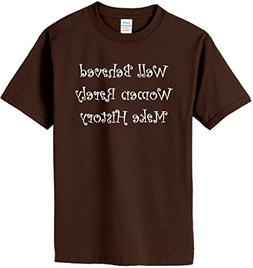 Well Behaved Women Rarely Make History T-Shirt~Chocolate~You